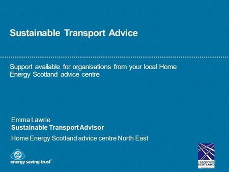 Sustainable Transport Advice Support available for organisations from your local Home Energy Scotland advice centre Emma Lawrie Sustainable Transport Advisor.