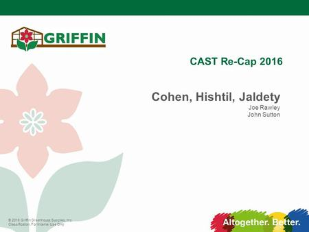 © 2016 Griffin Greenhouse Supplies, Inc. Classification: For Internal Use Only CAST Re-Cap 2016 Cohen, Hishtil, Jaldety Joe Rawley John Sutton.