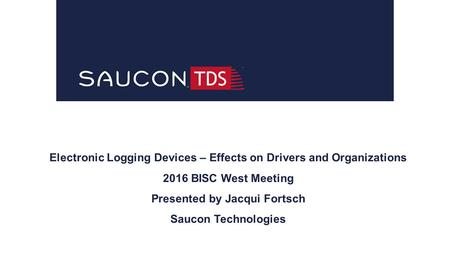 Electronic Logging Devices – Effects on Drivers and Organizations 2016 BISC West Meeting Presented by Jacqui Fortsch Saucon Technologies.
