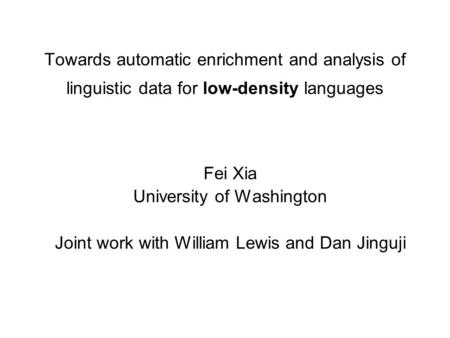 Towards automatic enrichment and analysis of linguistic data for low-density languages Fei Xia University of Washington Joint work with William Lewis and.