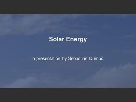 Solar Energy a presentation by Sebastian Dumbs. 9/27/2016Dumbs Sebastian2 Table Of Contents What is solar energy? Share in world energy production from.
