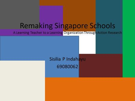Remaking Singapore Schools A Learning Teacher to a Learning Organization Through Action Research Sisilia P Indahayu 69080062.