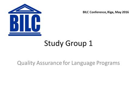 Study Group 1 Quality Assurance for Language Programs BILC Conference, Riga, May 2016.