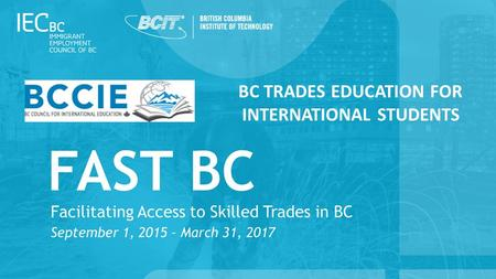 BC TRADES EDUCATION FOR INTERNATIONAL STUDENTS. Facilitating Access to Skilled Trades in BC (FAST BC)  Overview of project  Indicate challenges  Challenge-driven.