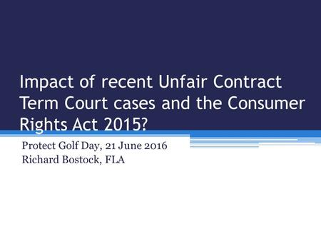 Impact of recent Unfair Contract Term Court cases and the Consumer Rights Act 2015? Protect Golf Day, 21 June 2016 Richard Bostock, FLA.