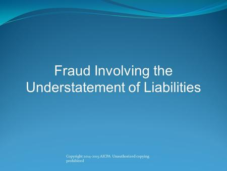 Fraud Involving the Understatement of Liabilities Copyright 2014-2015 AICPA Unauthorized copying prohibited.