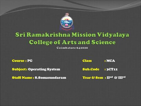 Course : PGClass : MCA Subject: Operating SystemSub.Code : 3CT11 Staff Name : S.SomasundaramYear & Sem : II nd & III rd.