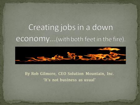 By Rob Gilmore, CEO Solution Mountain, Inc. 'It's not business as usual'