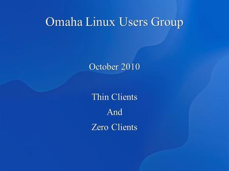 Omaha Linux Users Group October 2010 Thin Clients And Zero Clients.