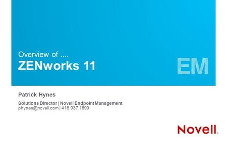 Patrick Hynes Solutions Director | Novell Endpoint Management | 416.937.1899 Overview of.... ZENworks 11.