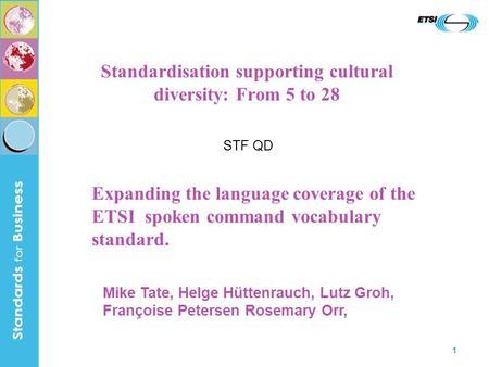 1 Standardisation supporting cultural diversity: From 5 to 28 STF QD Expanding the language coverage of the ETSI spoken command vocabulary standard. Mike.