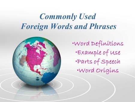Commonly Used Foreign Words and Phrases Word Definitions Example of Use Parts of Speech Word Origins.