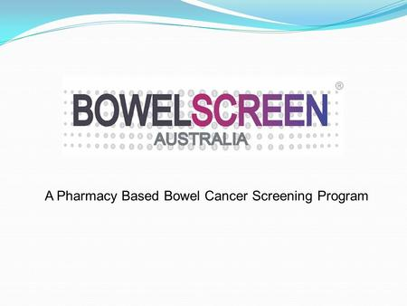 A Pharmacy Based Bowel Cancer Screening Program. Did You Know? Bowel cancer kills more Australians each year than breast or prostate cancer (AIHW 2012.