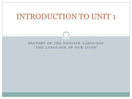 "HISTORY OF THE ENGLISH LANGUAGE ""THE LANGUAGE OF OUR LIVES"" INTRODUCTION TO UNIT 1."