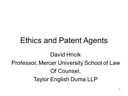 1 Ethics and Patent Agents David Hricik Professor, Mercer University School of Law Of Counsel, Taylor English Duma LLP.