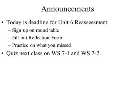 Announcements Today is deadline for Unit 6 Reassessment –Sign up on round table –Fill out Reflection Form –Practice on what you missed Quiz next class.