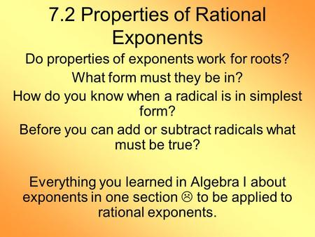 7.2 Properties of Rational Exponents Do properties of exponents work for roots? What form must they be in? How do you know when a radical is in simplest.