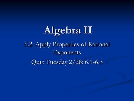Algebra II 6.2: Apply Properties of Rational Exponents Quiz Tuesday 2/28: 6.1-6.3.