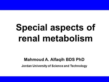 Special aspects of renal metabolism Mahmoud A. Alfaqih BDS PhD Jordan University of Science and Technology.