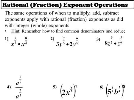Rational (Fraction) Exponent Operations The same operations of when to multiply, add, subtract exponents apply with rational (fraction) exponents as did.