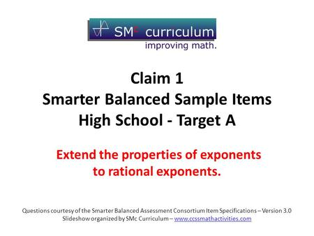 Claim 1 Smarter Balanced Sample Items High School - Target A Extend the properties of exponents to rational exponents. Questions courtesy of the Smarter.