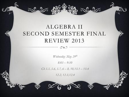 ALGEBRA II SECOND SEMESTER FINAL REVIEW 2013 Wednesday May 29 th 8:05 – 9:50 Ch 5.5, 5.6, 5.7, 6 – 8, 10,13.1 – 13.4 12.2, 12.3,12.4.
