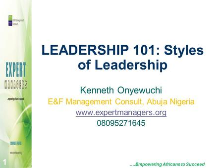 LEADERSHIP 101: Styles of Leadership ….Empowering Africans to Succeed 1 Kenneth Onyewuchi E&F Management Consult, Abuja Nigeria