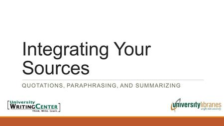 Integrating Your Sources QUOTATIONS, PARAPHRASING, AND SUMMARIZING.