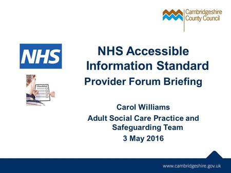 NHS Accessible Information Standard Provider Forum Briefing Carol Williams Adult Social Care Practice and Safeguarding Team 3 May 2016.