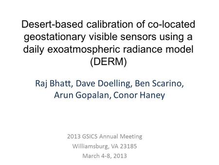 Desert-based calibration of co-located geostationary visible sensors using a daily exoatmospheric radiance model (DERM) Raj Bhatt, Dave Doelling, Ben Scarino,