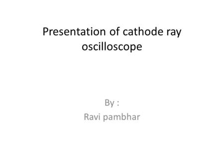Presentation of cathode ray oscilloscope By : Ravi pambhar.