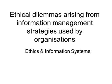Ethical dilemmas arising from information management strategies used by organisations Ethics & Information Systems.