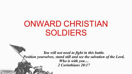 ONWARD CHRISTIAN SOLDIERS You will not need to fight in this battle. Position yourselves, stand still and see the salvation of the Lord, Who is with you…