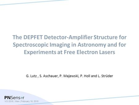 VCI 2016, Wien | February 18, 2016 The DEPFET Detector-Amplifier Structure for Spectroscopic Imaging in Astronomy and for Experiments at Free Electron.