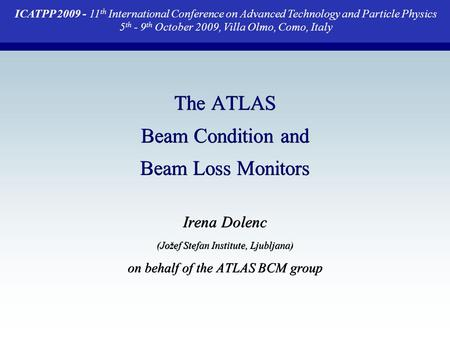 The ATLAS Beam Condition and Beam Loss Monitors Irena Dolenc (Jožef Stefan Institute, Ljubljana) on behalf of the ATLAS BCM group ICATPP 2009 - 11 th International.