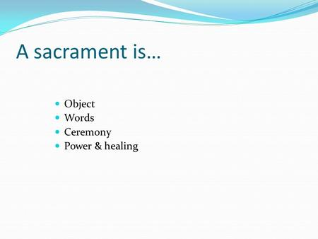 A sacrament is… Object Words Ceremony Power & healing.