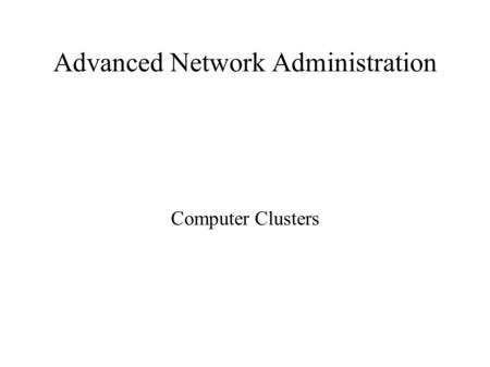 Advanced Network Administration Computer Clusters.