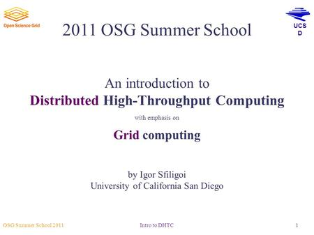 UCS D OSG Summer School 2011 Intro to DHTC1 2011 OSG Summer School An introduction to Distributed High-Throughput Computing with emphasis on Grid computing.