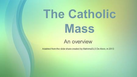 The Catholic Mass An overview Adabted from the slide share created by MahimaSLS De Alwis, in 2013.