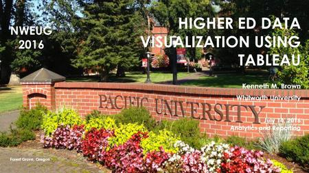 HIGHER ED DATA VISUALIZATION USING TABLEAU Kenneth M. Brown Whitworth University July 14, 2016 Analytics and Reporting Forest Grove, Oregon NWEUG 2016.