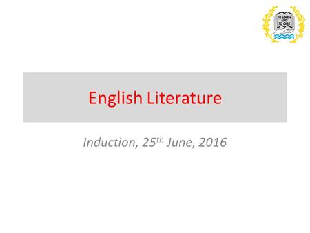 English Literature Induction, 25 th June, 2016. Outline of the Course – across both AS Level and A Level You will study a range of texts that are grouped.