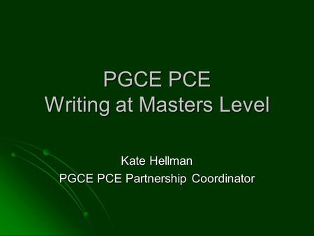 PGCE PCE Writing at Masters Level Kate Hellman PGCE PCE Partnership Coordinator.