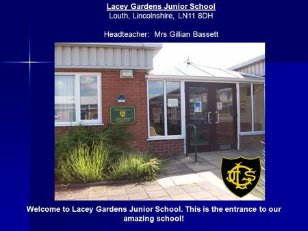 Welcome to Lacey Gardens Junior School. This is the entrance to our amazing school! Lacey Gardens Junior School Louth, Lincolnshire, LN11 8DH Headteacher:
