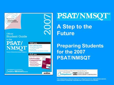 A Step to the Future Preparing Students for the 2007 PSAT/NMSQT This material was produced solely by the College Board for its organizational purposes;
