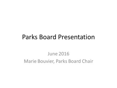 Parks Board Presentation June 2016 Marie Bouvier, Parks Board Chair.