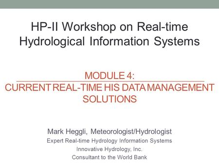 Mark Heggli, Meteorologist/Hydrologist Expert Real-time Hydrology Information Systems Innovative Hydrology, Inc. Consultant to the World Bank HP-II Workshop.
