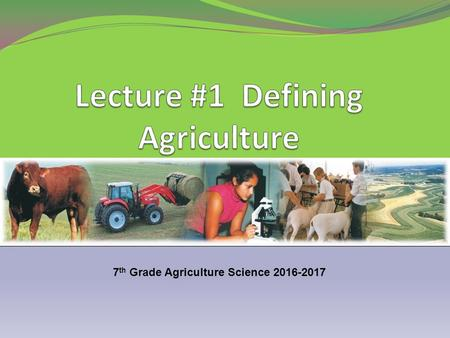 7 th Grade Agriculture Science 2016-2017. Agriculture - the growing and harvesting of plants and animals for use by people. 1. Agriculture is considered.
