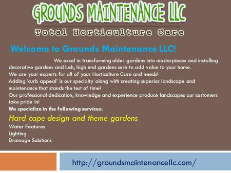 Welcome to Grounds Maintenance LLC! We excel in transforming older gardens into masterpieces and installing decorative gardens and lush, high end gardens.