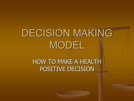 DECISION MAKING MODEL HOW TO MAKE A HEALTH POSITIVE DECISION.