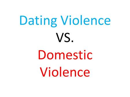 Dating Violence VS. Domestic Violence. What is your personal definition of dating violence?